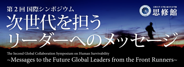 第2回 国際シンポジウム「次世代を担うリーダーへのメッセージ」<br /> The Second Global Collaboration Symposium on Human Survivability<br /> ~Messages to the Future Global Leaders from the Front Runners~